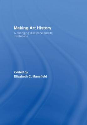 Making Art History: A Changing Discipline and its Institutions (Hardback)