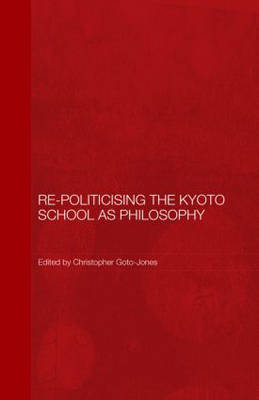 Re-Politicising the Kyoto School as Philosophy - Routledge/Leiden Series in Modern East Asian Politics, History and Media (Hardback)