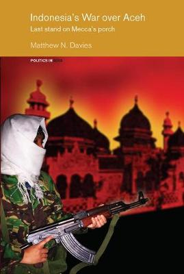 Indonesia's War over Aceh: Last Stand on Mecca's Porch - Politics in Asia (Hardback)