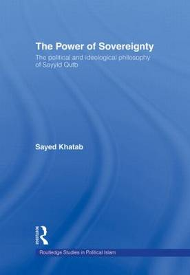 The Power of Sovereignty: The Political and Ideological Philosophy of Sayyid Qutb - Routledge Studies in Political Islam (Hardback)