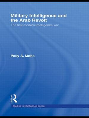 Military Intelligence and the Arab Revolt: The First Modern Intelligence War - Studies in Intelligence (Hardback)