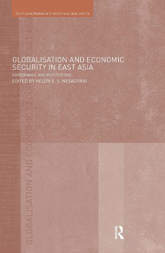 Globalisation and Economic Security in East Asia: Governance and Institutions - Routledge Studies in Globalisation (Hardback)