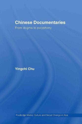 Chinese Documentaries: From Dogma to Polyphony - Media, Culture and Social Change in Asia (Hardback)
