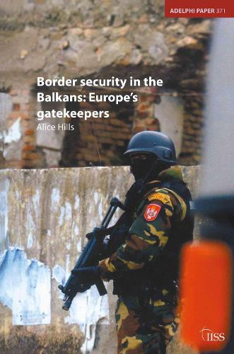 Border Security in the Balkans: Europe Gatekeepers - Adelphi series (Paperback)