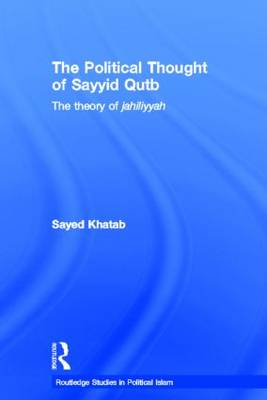 The Political Thought of Sayyid Qutb: The Theory of Jahiliyyah - Routledge Studies in Political Islam (Hardback)