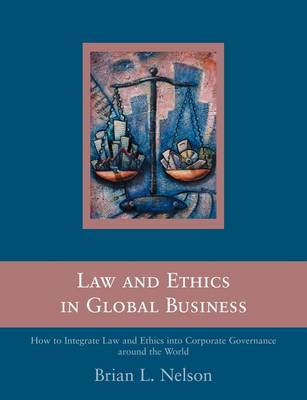 Law and Ethics in Global Business: How to Integrate Law and Ethics into Corporate Governance Around the World (Paperback)