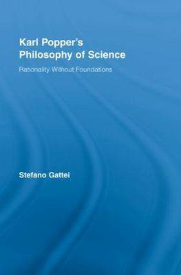 Karl Popper's Philosophy of Science: Rationality without Foundations - Routledge Studies in the Philosophy of Science (Hardback)