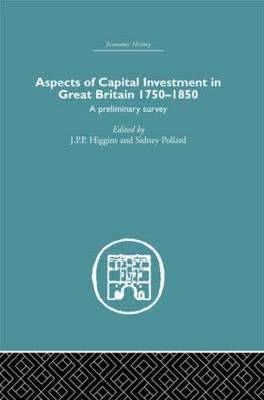 Aspects of Capital Investment in Great Britain 1750-1850: A preliminary survey, report of a conference held the University of Sheffield, 5-7 January 1969 (Hardback)