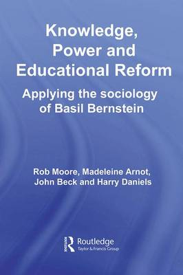 Knowledge, Power and Educational Reform: Applying the Sociology of Basil Bernstein (Hardback)