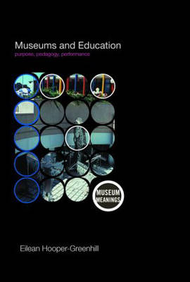 Museums and Education: Purpose, Pedagogy, Performance - Museum Meanings (Hardback)