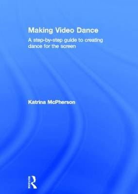 Making Video Dance: A Step-by-Step Guide to Creating Dance for the Screen (Hardback)