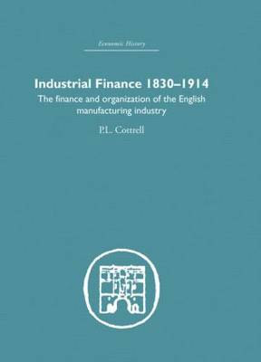 Industrial Finance, 1830-1914: The Finance and Organization of English Manufacturing Industry (Hardback)
