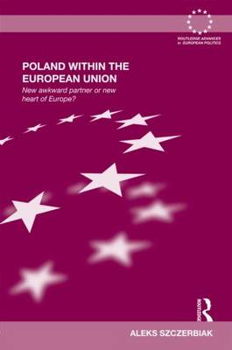 Poland Within the European Union: New Awkward Partner or New Heart of Europe? - Routledge Advances in European Politics (Hardback)