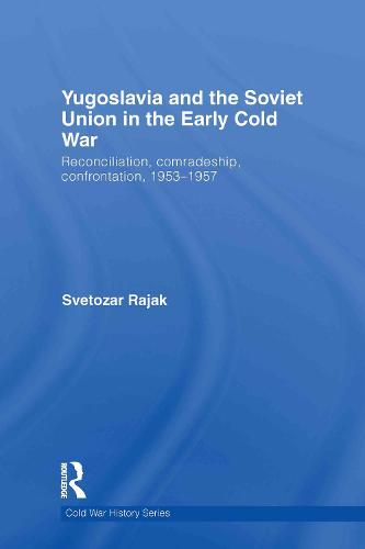Yugoslavia and the Soviet Union in the Early Cold War: Reconciliation, comradeship, confrontation, 1953-1957 (Hardback)
