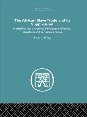 African Slave Trade and Its Suppression: A Classified and Annotated Bibliography of Books, Pamphlets and Periodical Articles (Hardback)