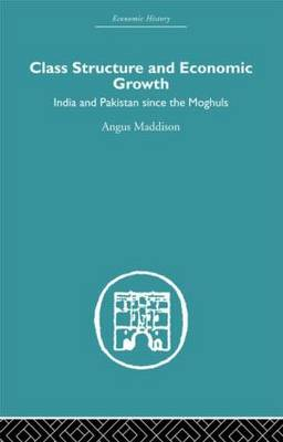 Class Structure and Economic Growth: India and Pakistan Since the Moghuls (Hardback)