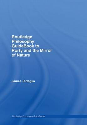 Routledge Philosophy GuideBook to Rorty and the Mirror of Nature - Routledge Philosophy GuideBooks (Hardback)