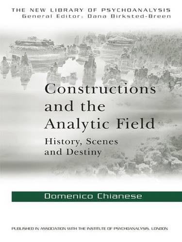 Constructions and the Analytic Field: History, Scenes and Destiny - New Library of Psychoanalysis (Hardback)