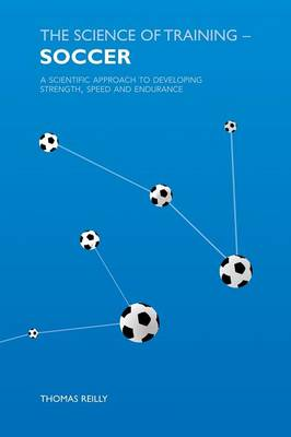 The Science of Training - Soccer: A Scientific Approach to Developing Strength, Speed and Endurance (Paperback)