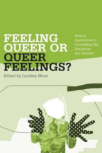 Feeling Queer or Queer Feelings?: Radical Approaches to Counselling Sex, Sexualities and Genders (Hardback)