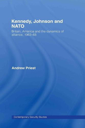 Kennedy, Johnson and NATO: Britain, America and the Dynamics of Alliance, 1962-68 - Contemporary Security Studies (Hardback)