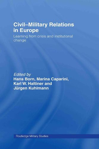Civil-Military Relations in Europe: Learning from Crisis and Institutional Change - Cass Military Studies (Hardback)