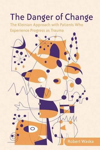 The Danger of Change: The Kleinian Approach with Patients Who Experience Progress as Trauma (Hardback)