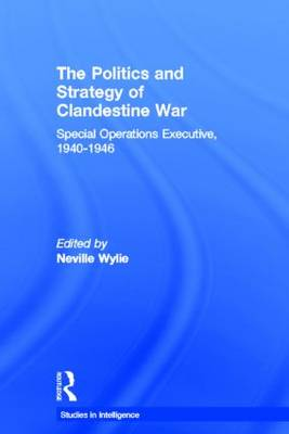 The Politics and Strategy of Clandestine War: Special Operations Executive, 1940-1946 - Studies in Intelligence (Hardback)