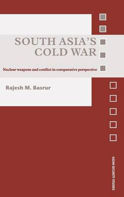 South Asia's Cold War: Nuclear Weapons and Conflict in Comparative Perspective - Asian Security Studies (Hardback)