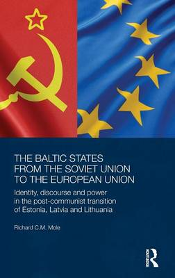 The Baltic States from the Soviet Union to the European Union: Identity, Discourse and Power in the Post-Communist Transition of Estonia, Latvia and Lithuania - BASEES/Routledge Series on Russian and East European Studies (Hardback)