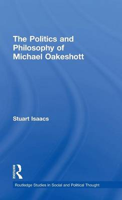 The Politics and Philosophy of Michael Oakeshott - Routledge Studies in Social and Political Thought (Hardback)