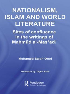 Nationalism, Islam and World Literature: Sites of Confluence in the Writings of Mahmud Al-Mas'adi - Routledge Studies in Middle Eastern Literatures (Hardback)