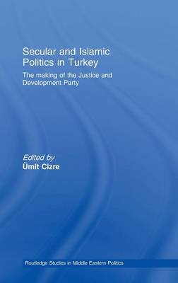 Secular and Islamic Politics in Turkey: The Making of the Justice and Development Party - Routledge Studies in Middle Eastern Politics (Hardback)