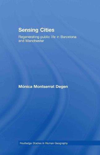 Sensing Cities: Regenerating Public Life in Barcelona and Manchester - Routledge Studies in Human Geography (Hardback)