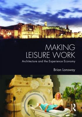 Making Leisure Work: Architecture and the Experience Economy (Hardback)