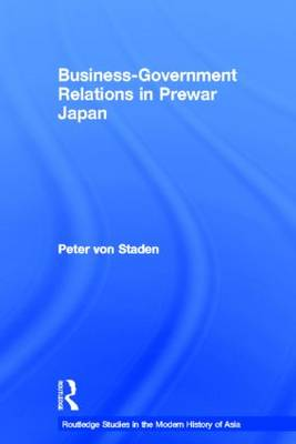 Business-Government Relations in Prewar Japan - Routledge Studies in the Modern History of Asia (Hardback)