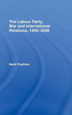 The Labour Party, War and International Relations, 1945-2006 (Hardback)
