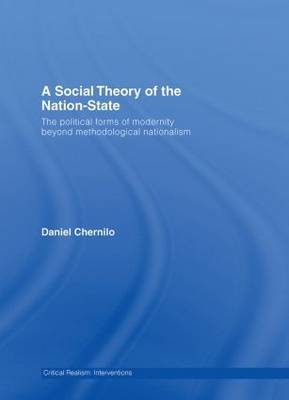 A Social Theory of the Nation-State: The Political Forms of Modernity Beyond Methodological Nationalism - Critical Realism: Interventions Routledge Critical Realism (Hardback)