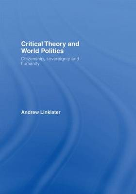 Critical Theory and World Politics: Citizenship, Sovereignty and Humanity (Hardback)