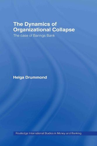The Dynamics of Organizational Collapse: The Case of Barings Bank - Routledge International Studies in Money and Banking (Hardback)