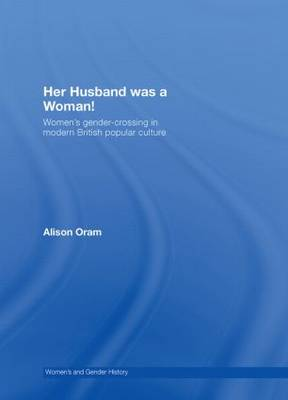 Her Husband was a Woman!: Women's Gender-Crossing in Modern British Popular Culture - Women's and Gender History (Hardback)