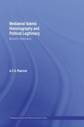 Mediaeval Islamic Historiography and Political Legitimacy: Bal'ami's Tarikhnamah - Routledge Studies in the History of Iran and Turkey (Hardback)