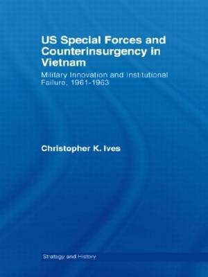 US Special Forces and Counterinsurgency in Vietnam: Military Innovation and Institutional Failure, 1961-63 - Strategy and History (Hardback)