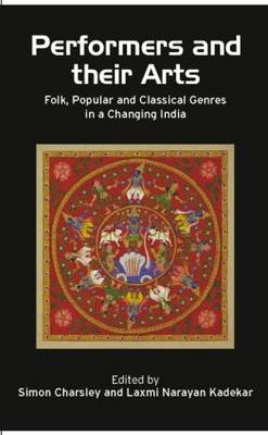Performers and Their Arts: Folk, Popular and Classical Genres in a Changing India (Hardback)