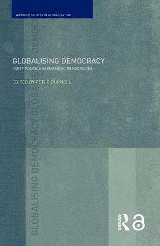 Globalising Democracy: Party Politics in Emerging Democracies - Routledge Studies in Globalisation (Paperback)