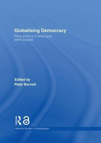 Globalising Democracy: Party Politics in Emerging Democracies - Routledge Studies in Globalisation (Hardback)