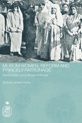 Muslim Women, Reform and Princely Patronage: Nawab Sultan Jahan Begam of Bhopal - Royal Asiatic Society Books (Hardback)