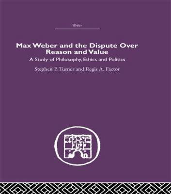 Max Weber and the Dispute over Reason and Value (Hardback)