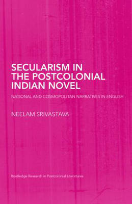 Secularism in the Postcolonial Indian Novel: National and Cosmopolitan Narratives in English - Routledge Research in Postcolonial Literatures (Hardback)