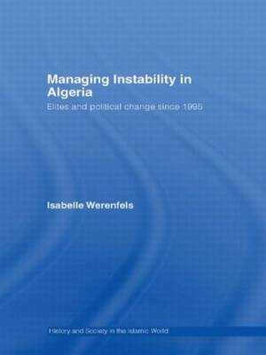 Managing Instability in Algeria: Elites and Political Change since 1995 - History and Society in the Islamic World (Hardback)